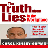 The Truth About Lies in the Workplace: How to Spot Liars and What to Do About Them - Carol Kinsey Goman