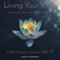 Living Your Yoga: Finding the Spiritual in Everyday Life - Judith Hanson Lasater