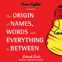 The Origin of Names, Words and Everything in Between - Patrick Foote