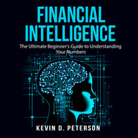 Financial Intelligence: The Ultimate Beginner's Guide to Understanding Your Numbers - Kevin D. Peterson