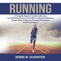 Running: A Complete Beginner's Guide to Running for All Distance Runners, from Milers to Ultramarathoners; Proven Tactics to Improve Running Performance and Prevent Injury - George M. Silverstein