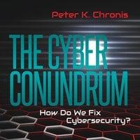 The Cyber Conundrum: How Do We Fix Cybersecurity? - Peter K. Chronis
