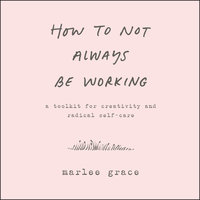How to Not Always Be Working - Marlee Grace