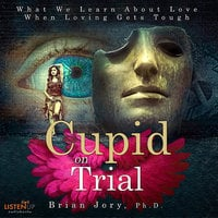 Cupid on Trial: What We Learn About Love When Loving Gets Tough - Brian Jory