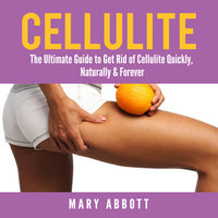 Cellulite: The Ultimate Guide to Get Rid of Cellulite Quickly, Naturally & Forever - Mary Abbott