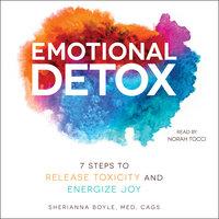 Emotional Detox: 7 Steps to Release Toxicity and Energize Joy - Sherianna Boyle