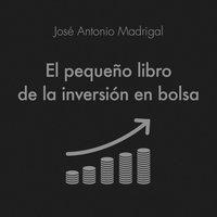 El pequeño libro de la inversión en bolsa - José Antonio Madrigal Hornos