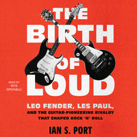 The Birth of Loud: Leo Fender, Les Paul, and the Guitar-Pioneering Rivalry That Shaped Rock 'n' Roll - Ian S. Port