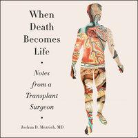 When Death Becomes Life - Joshua D Mezrich