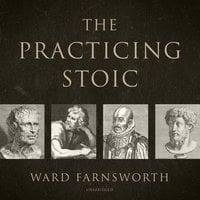 The Practicing Stoic - Ward Farnsworth