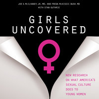 Girls Uncovered: New Research on what America's Sexual Culture Does to Young Women - Joe S. McIlhaney, Freda McKissic Bush