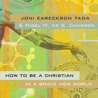 How to Be a Christian in a Brave New World - Joni Eareckson Tada, Nigel M. de S. Cameron
