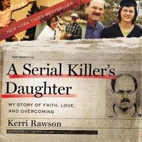 A Serial Killer's Daughter: My Story of Faith, Love, and Overcoming - Kerri Rawson