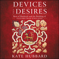 Devices and Desires: Bess of Hardwick and the Building of Elizabethan England - Kate Hubbard