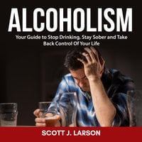 Alcoholism: Your Guide to Stop Drinking, Stay Sober and Take Back Control Of Your Life - Scott J. Larson