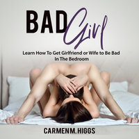 Bad Girl: Learn How To Get Girlfriend or Wife to Be Bad In The Bedroom - Carmen M. Higgs
