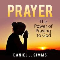 Prayer: The Power of Praying to God - Daniel J. Simms