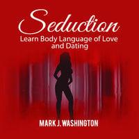 Seduction: Learn Body Language of Love and Dating - Mark J. Washington