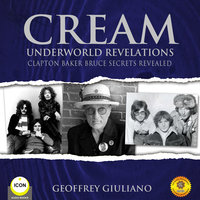 Cream Underworld Revelations Clapton Baker Bruce Secrets Revealed - Geoffrey Giuliano