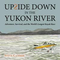 Upside Down in the Yukon River - Steve Cannon