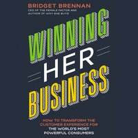Winning Her Business: How to Transform the Customer Experience for the World's Most Powerful Consumers - Bridget Brennan