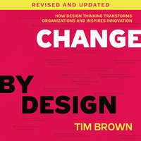 Change by Design, Revised and Updated: How Design Thinking Transforms Organizations and Inspires Innovation - Tim Brown