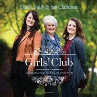 Girls' Club: Cultivating Lasting Friendship in a Lonely World - Sally Clarkson, Sarah Clarkson, Joy Clarkson