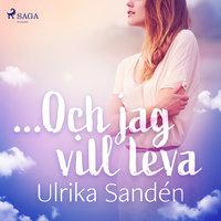 ...Och jag vill leva - Ulrika Sandén