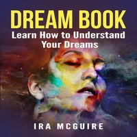 Dream Book: Learn How to Understand Your Dreams - Ira McGuire