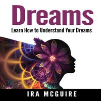 Dreams: The Ultimate Guide to Understanding the Dreams You Dream - Ira McGuire