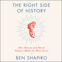 The Right Side of History: How Reason and Moral Purpose Made the West Great - Ben Shapiro