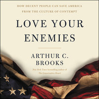Love Your Enemies: How Decent People Can Save America from the Culture of Contempt - Arthur C. Brooks
