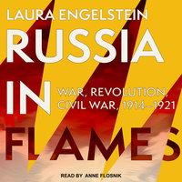 Russia in Flames: War, Revolution, Civil War, 1914-1921 - Laura Engelstein