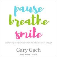 Pause, Breathe, Smile: Awakening Mindfulness When Meditation Is Not Enough - Gary Gach