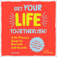 Get Your Life Together(ish): A No-Pressure Guide for Real-Life Self-Growth - Julia Dellitt