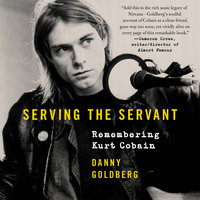 Serving the Servant: Remembering Kurt Cobain - Danny Goldberg
