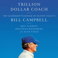 Trillion Dollar Coach: The Leadership Playbook of Silicon Valley's Bill Campbell - Jonathan Rosenberg, Eric Schmidt, Alan Eagle
