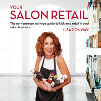 Your Salon Retail: The no-nonsense, no-hype guide to kick-arse retail in your salon business - Lisa Conway