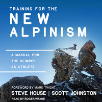 Training for the New Alpinism: A Manual for the Climber as Athlete - Steve House, Scott Johnston