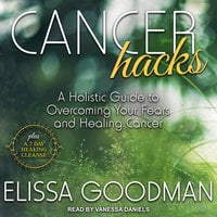 Cancer Hacks: A Holistic Guide to Overcoming your Fears and Healing Cancer - Elissa Goodman