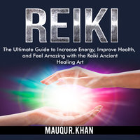 Reiki: The Ultimate Guide to Increase Energy, Improve Health, and Feel Amazing with the Reiki Ancient Healing Art - Mauqu R. Khan