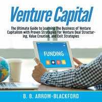 Venture Capital: The Ultimate Guide to Learning The Business of Venture Capitalism with Proven Strategies for Venture Deal Structuring, Value Creation, and Exit Strategies - B. B. Arrow-Blackford