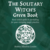 The solitary witch's green book: Basic witch spells & journaling for your everyday magic practice - Beatrix Minerva Linden