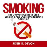 Smoking: The Ultimate Guide to Stop Smoking And Overcome Nicotine Addiction - Josh G. Devon