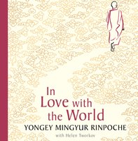 In Love with the World - Yongey Mingyur Rinpoche, Helen Tworkov