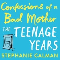 Confessions of a Bad Mother: The Teenage Years - Stephanie Calman