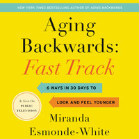 Aging Backwards: Fast Track – 6 Ways in 30 Days to Look and Feel Younger - Miranda Esmonde-White