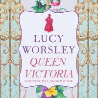 Queen Victoria: Daughter, Wife, Mother, Widow - Lucy Worsley
