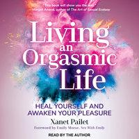 Living An Orgasmic Life: Heal Yourself and Awaken Your Pleasure - Xanet Pailet