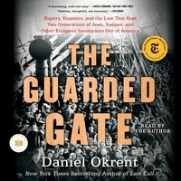 The Guarded Gate: Bigotry, Eugenics and the Law That Kept Two Generations of Jews, Italians, and Other European Immigrants Out of America - Daniel Okrent